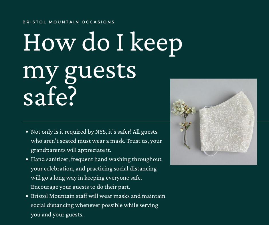 How do I keep my guests safe? Not only is it required by NYS, it's safer! All guests who aren't seated must wear a mask. Trust us, your grandparents will appreciate it. Hand sanitizer, frequent hand washing throughout your celebration, and practicing social distancing will go a long way in keeping everyone safe. Encourage your guests to do their part. Bristol Mountain staff will wear masks and maintain social distancing whenever possible while serving you and your guests.