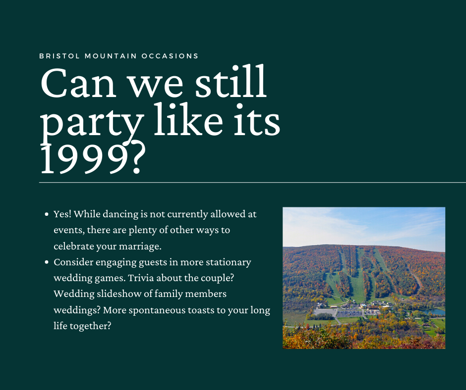 Can we still party like it's 1999? Yes! While dancing isn't currently allowed at events, there are plenty of other ways to celebrate your marriage. Consider engaging guests in more stationary wedding games. Trivia about the couple? Wedding slideshow of family members weddings? More spontaneous toasts to your long life together?
