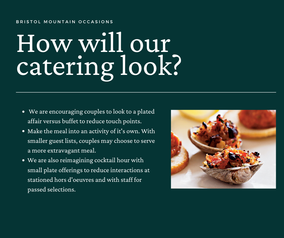 How will our catering look? We are encouraging couples to look to a plated affair versus buffet to reduce touch points. Make the meal into an activity of its own. With smaller guest lists, couples may choose to serve a more extravagant meal. We are also reimagining cocktail hour with small plate offerings to reduce interactions at stationed hors d'oervres and with staff for passed selections.