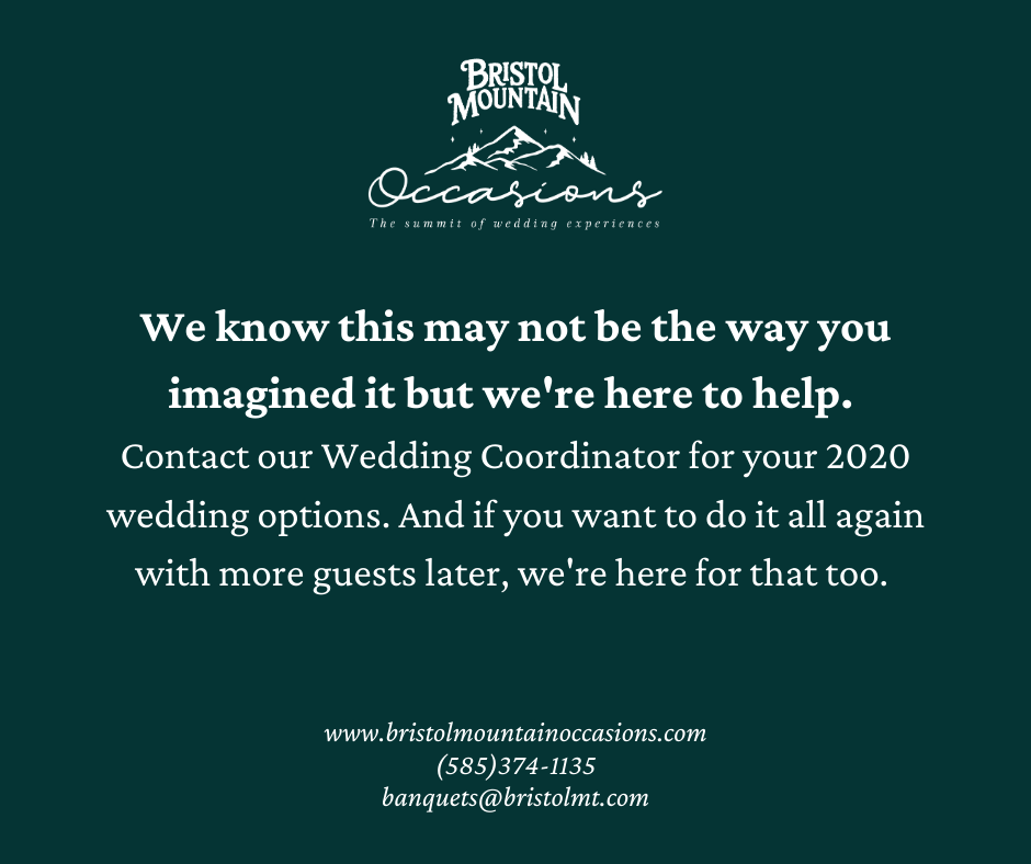 We know this may not be the way you imagined it but we're here to help. Contact our Wedding Coordinator for your 2020 wedding options. And if you want to do it all again with more guests later, we're here for that too. BristolMountainOccasions.com (585) 374-1135 banquets@bristolmt.com